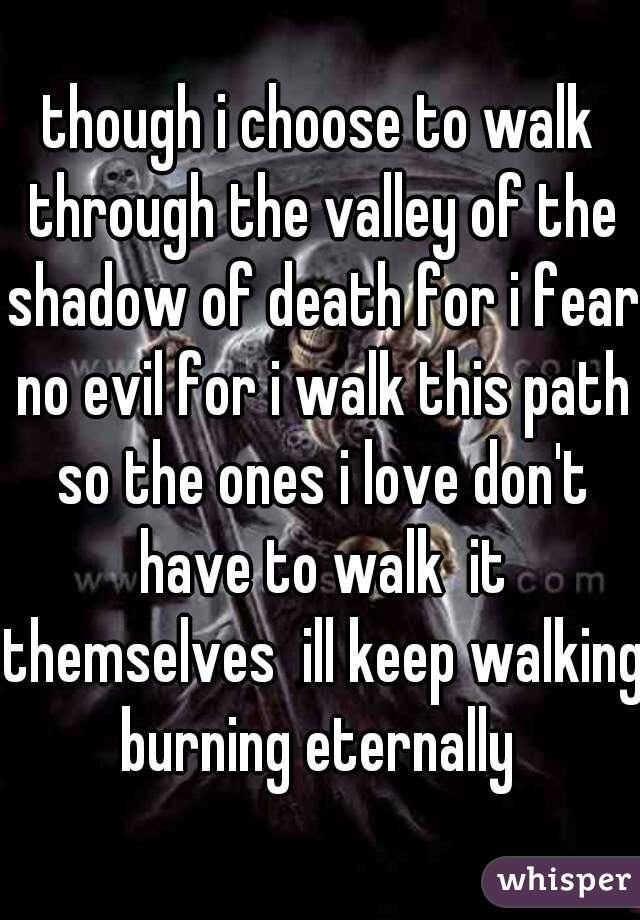 though i choose to walk through the valley of the shadow of death for i fear no evil for i walk this path so the ones i love don't have to walk  it themselves  ill keep walking burning eternally
