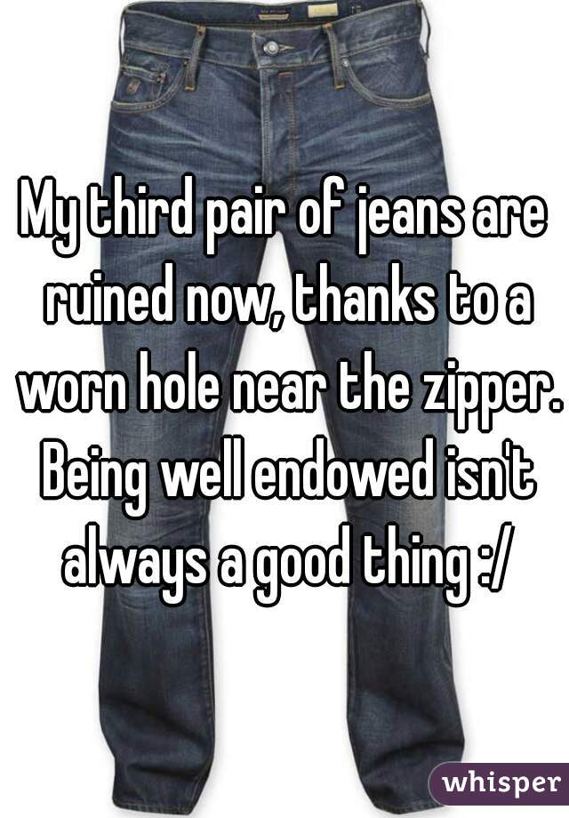 My third pair of jeans are ruined now, thanks to a worn hole near the zipper. Being well endowed isn't always a good thing :/