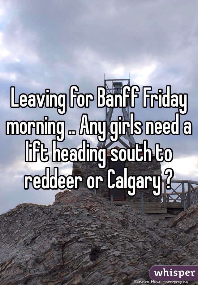 Leaving for Banff Friday morning .. Any girls need a lift heading south to reddeer or Calgary ?
