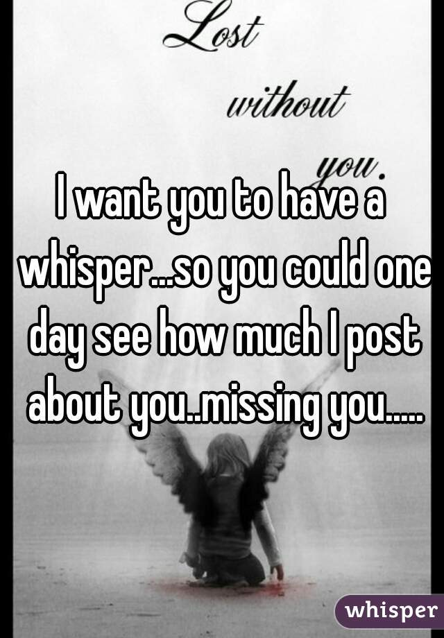 I want you to have a whisper...so you could one day see how much I post about you..missing you.....