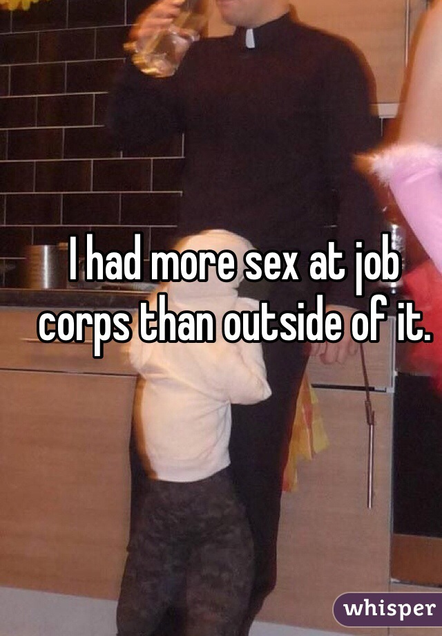 I had more sex at job corps than outside of it.
