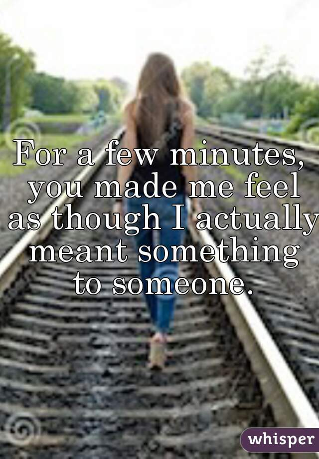 For a few minutes, you made me feel as though I actually meant something to someone.