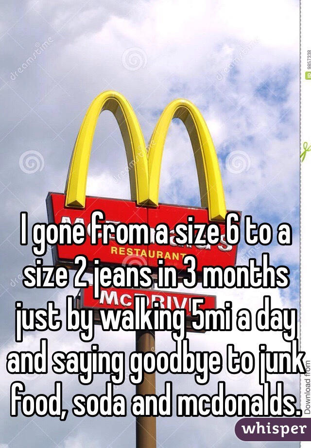 I gone from a size 6 to a size 2 jeans in 3 months just by walking 5mi a day and saying goodbye to junk food, soda and mcdonalds.