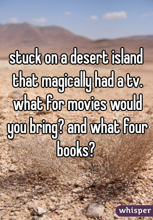 stuck on a desert island that magically had a tv. what for movies would you bring? and what four books?