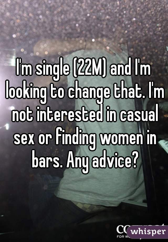I'm single (22M) and I'm looking to change that. I'm not interested in casual sex or finding women in bars. Any advice?