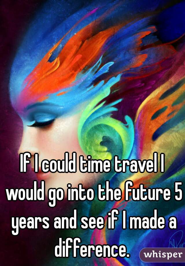If I could time travel I would go into the future 5 years and see if I made a difference.