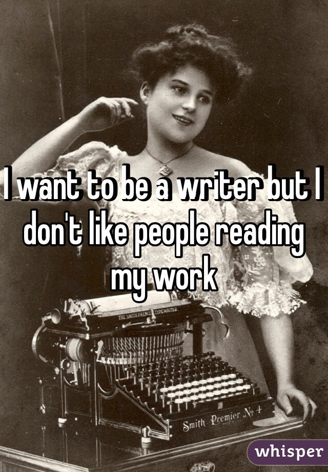 I want to be a writer but I don't like people reading my work