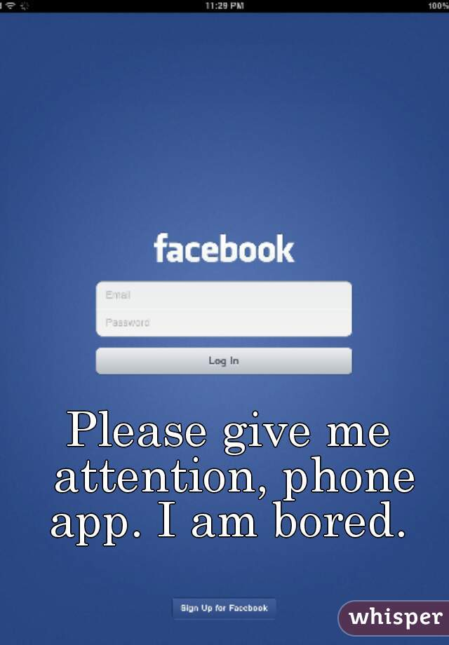 Please give me attention, phone app. I am bored.