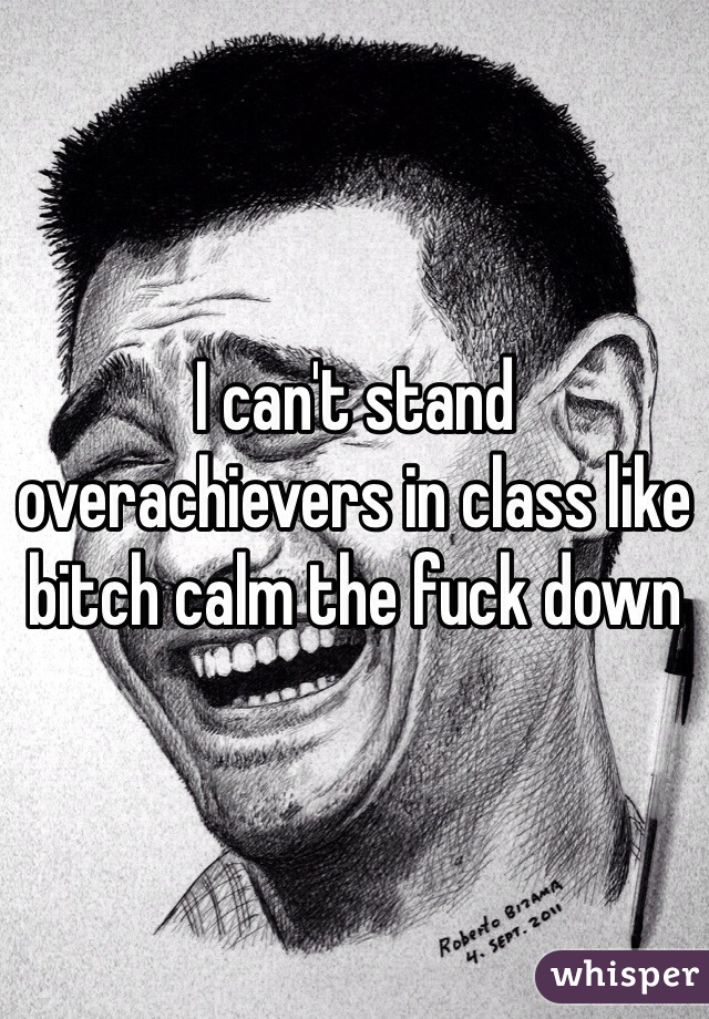 I can't stand overachievers in class like bitch calm the fuck down
