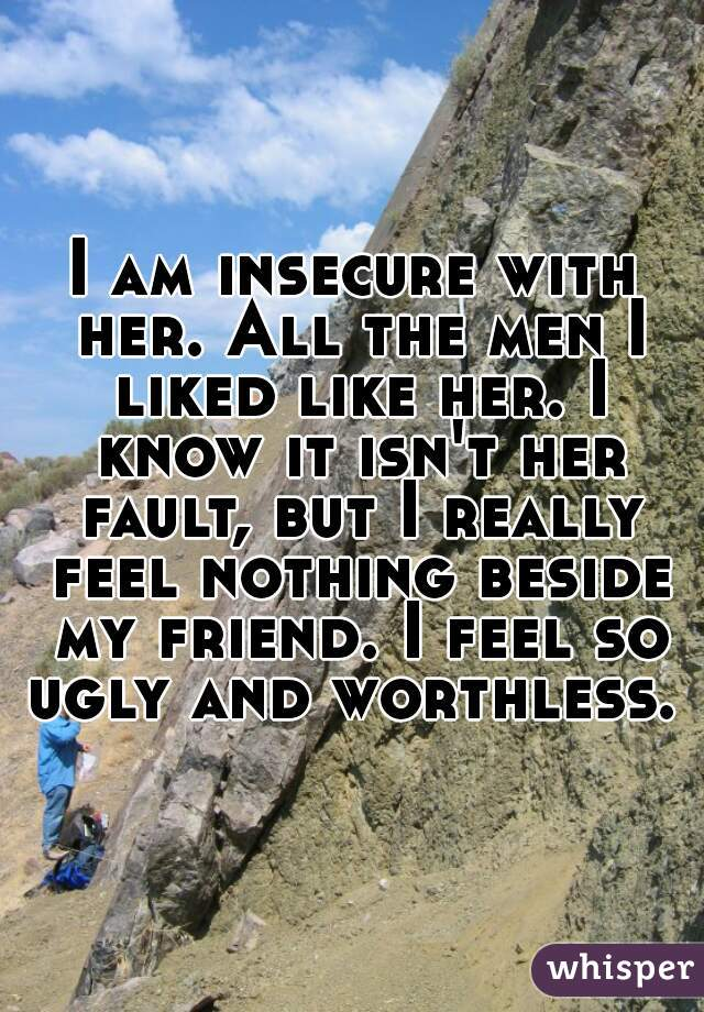 I am insecure with her. All the men I liked like her. I know it isn't her fault, but I really feel nothing beside my friend. I feel so ugly and worthless.
