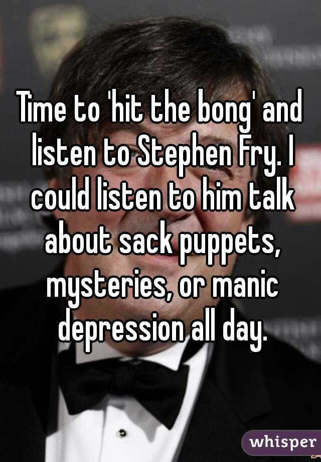 Time to 'hit the bong' and listen to Stephen Fry. I could listen to him talk about sack puppets, mysteries, or manic depression all day.