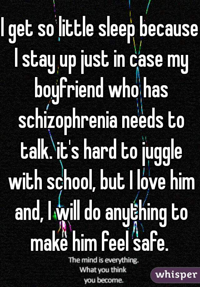 I get so little sleep because I stay up just in case my boyfriend who has schizophrenia needs to talk. it's hard to juggle with school, but I love him and, I will do anything to make him feel safe.
