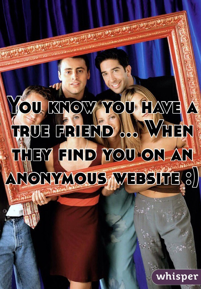 You know you have a true friend ... When they find you on an anonymous website :)