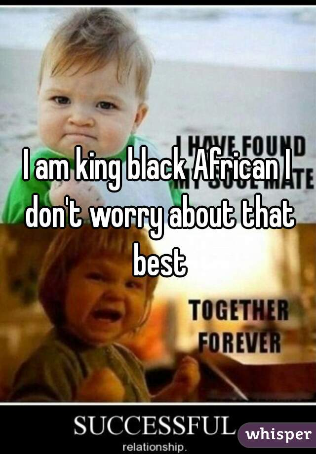 I am king black African I don't worry about that best