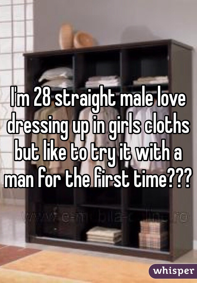 I'm 28 straight male love dressing up in girls cloths but like to try it with a man for the first time???
