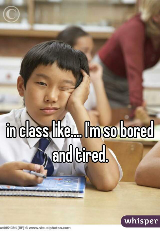 in class like.... I'm so bored and tired.