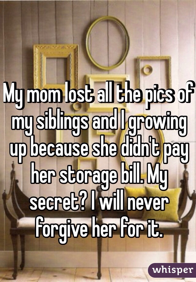 My mom lost all the pics of my siblings and I growing up because she didn't pay her storage bill. My secret? I will never forgive her for it.