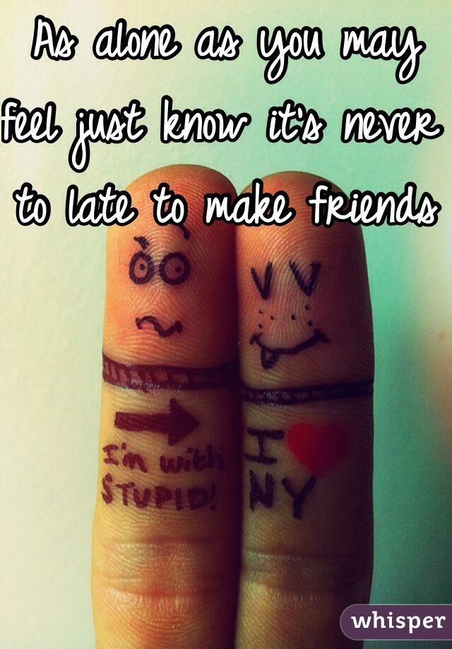 As alone as you may feel just know it's never to late to make friends