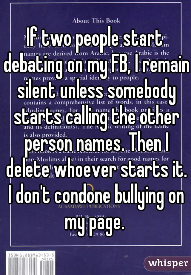 If two people start debating on my FB, I remain silent unless somebody starts calling the other person names. Then I delete whoever starts it. I don't condone bullying on my page.