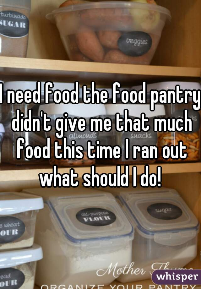 I need food the food pantry didn't give me that much food this time I ran out what should I do!