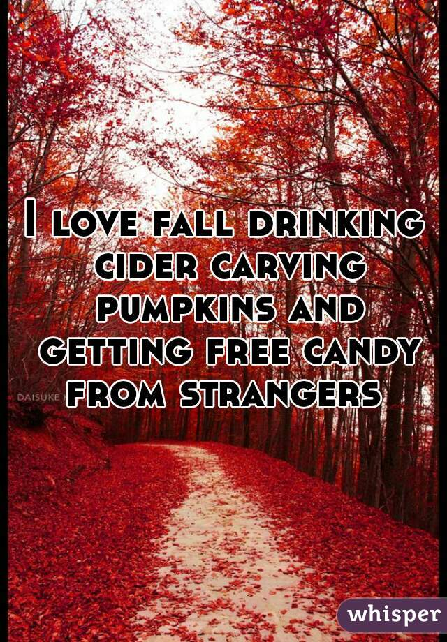 I love fall drinking cider carving pumpkins and getting free candy from strangers