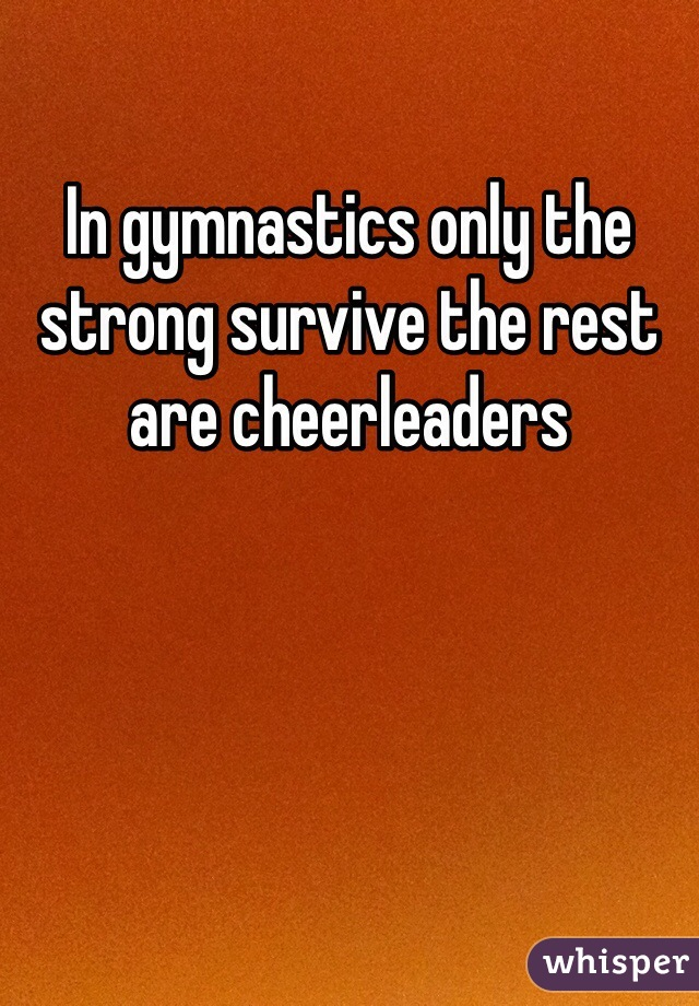 In gymnastics only the strong survive the rest are cheerleaders