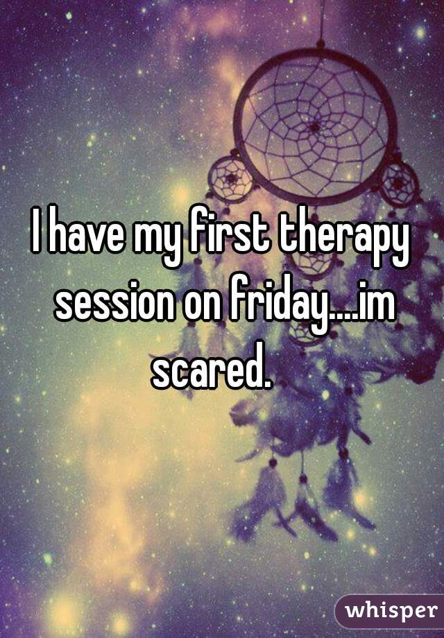 I have my first therapy session on friday....im scared.