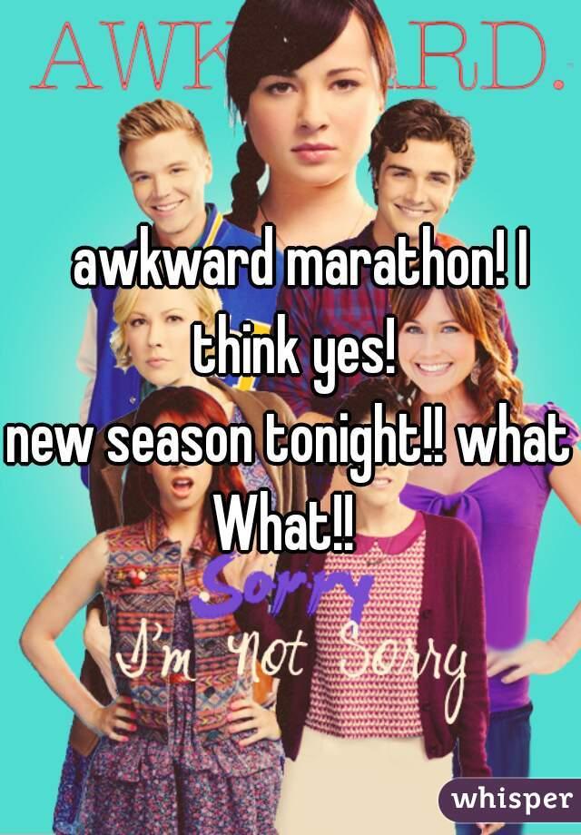 awkward marathon! I think yes!  new season tonight!! what What!!