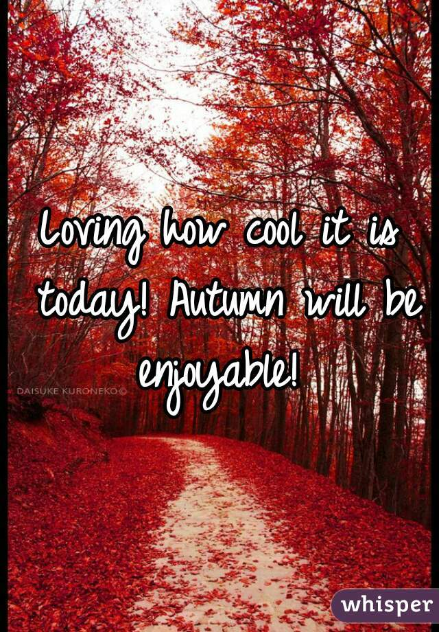 Loving how cool it is today! Autumn will be enjoyable!