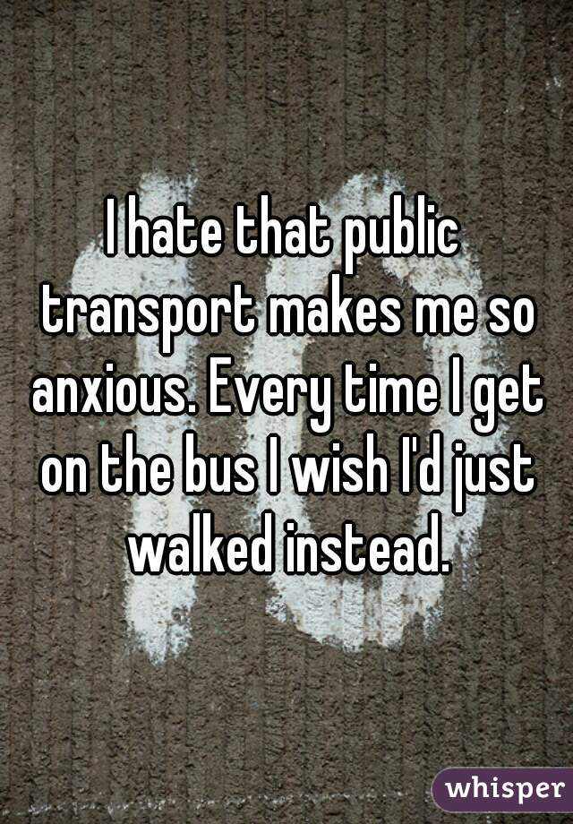 I hate that public transport makes me so anxious. Every time I get on the bus I wish I'd just walked instead.