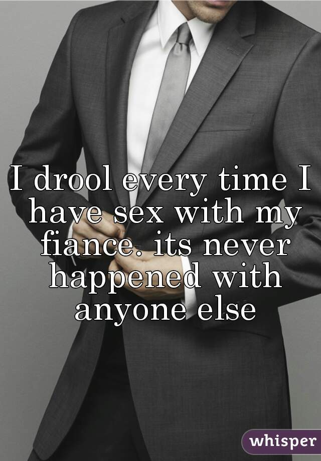 I drool every time I have sex with my fiance. its never happened with anyone else