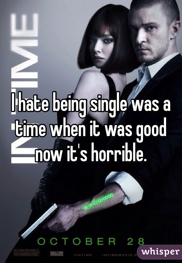 I hate being single was a time when it was good now it's horrible.