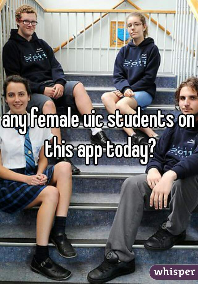 any female uic students on this app today?