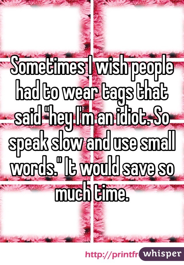 "Sometimes I wish people had to wear tags that said ""hey I'm an idiot. So speak slow and use small words."" It would save so much time."