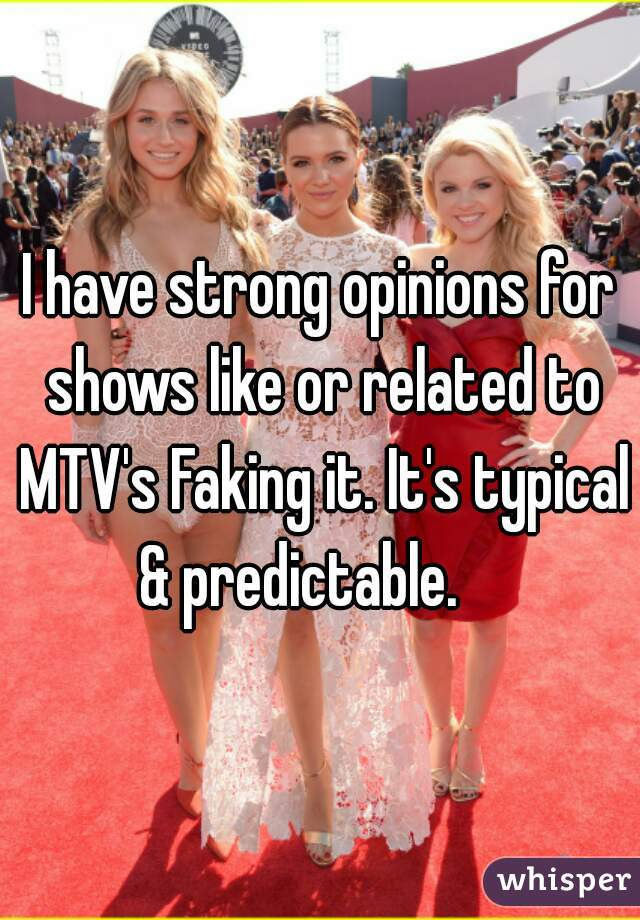 I have strong opinions for shows like or related to MTV's Faking it. It's typical & predictable.