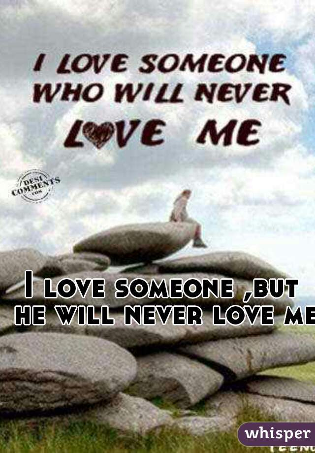 I love someone ,but he will never love me