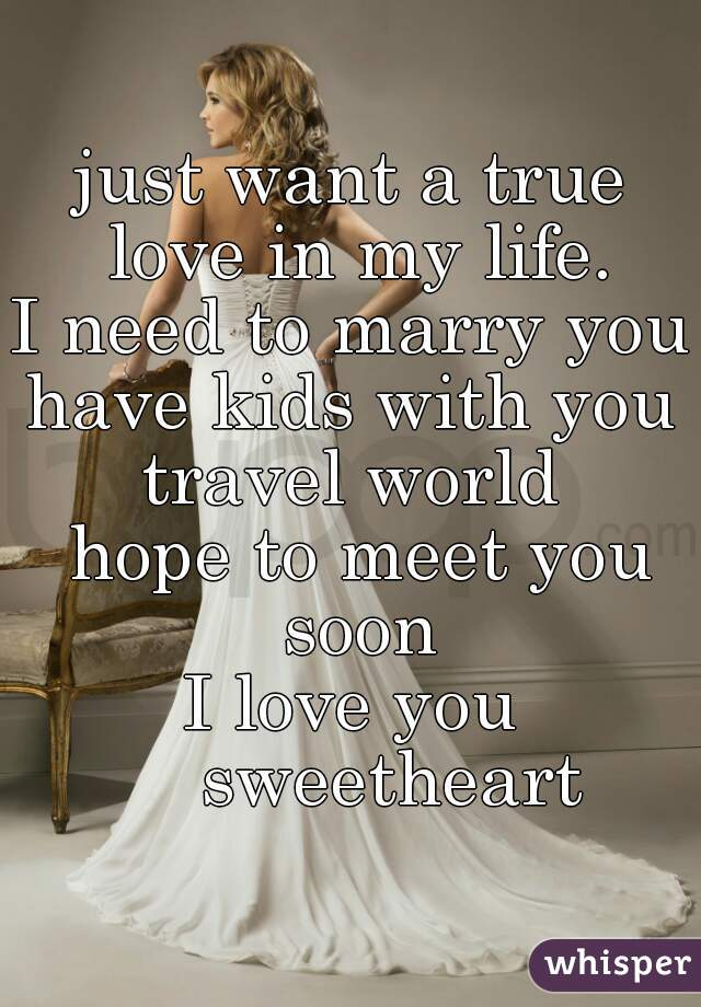 just want a true love in my life. I need to marry you have kids with you travel world  hope to meet you soon I love you     sweetheart