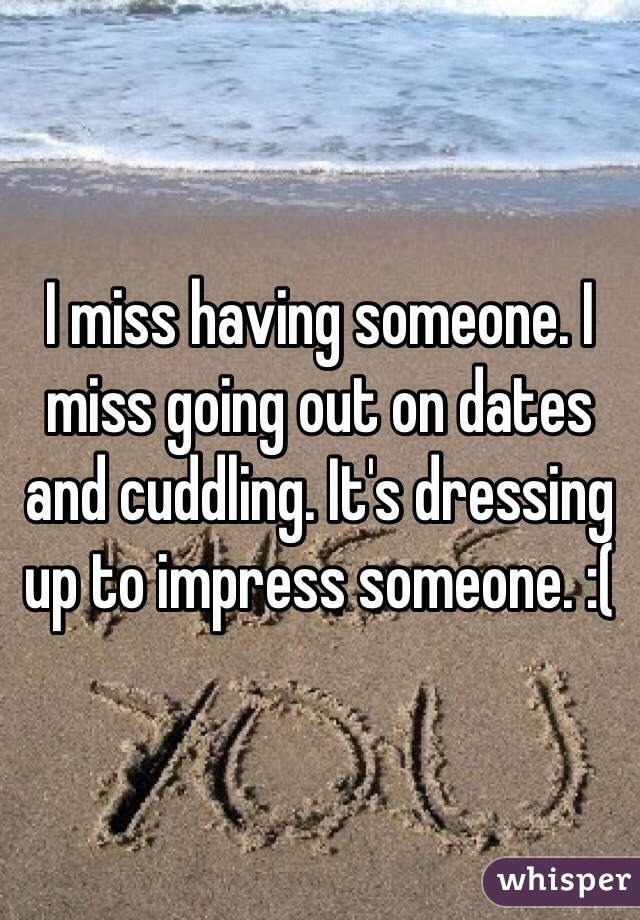 I miss having someone. I miss going out on dates and cuddling. It's dressing up to impress someone. :(