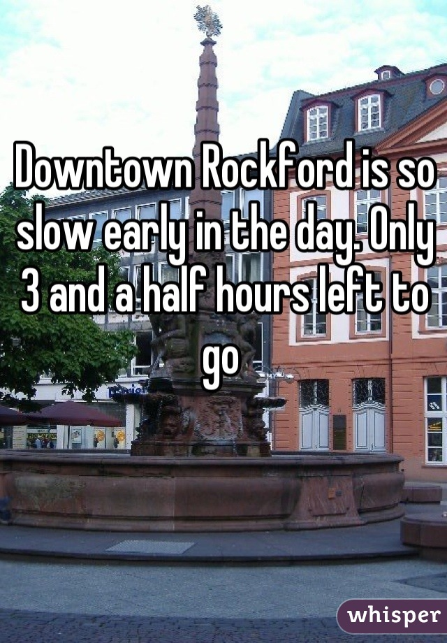 Downtown Rockford is so slow early in the day. Only 3 and a half hours left to go