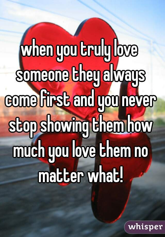 when you truly love someone they always come first and you never stop showing them how much you love them no matter what!