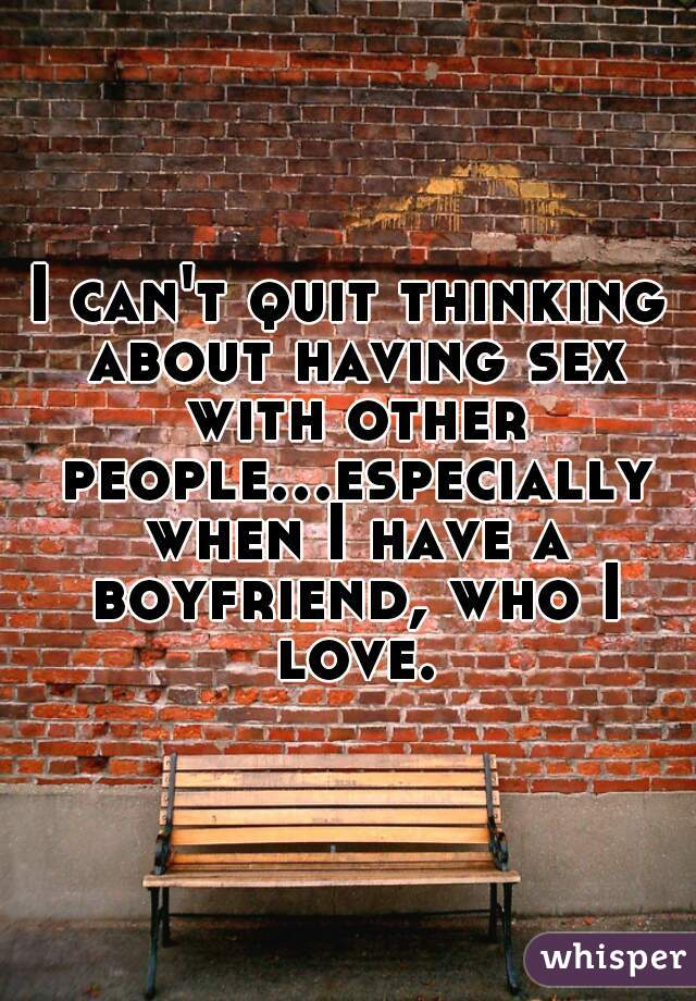 I can't quit thinking about having sex with other people...especially when I have a boyfriend, who I love.