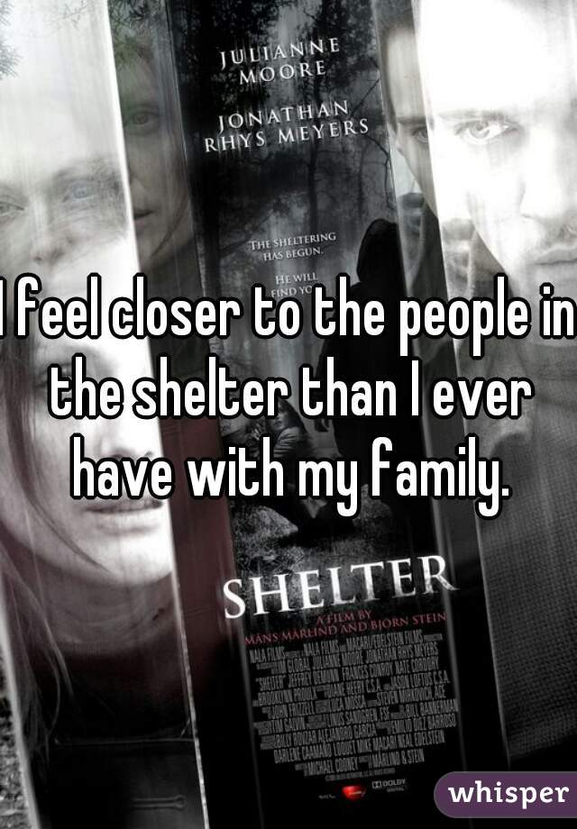 I feel closer to the people in the shelter than I ever have with my family.