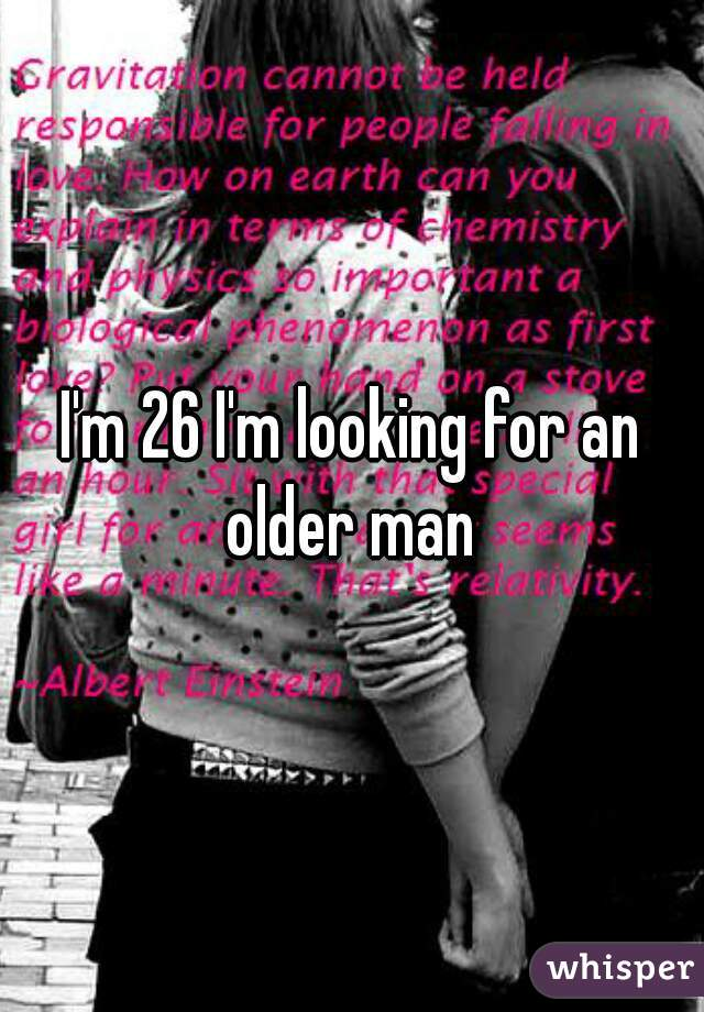 I'm 26 I'm looking for an older man