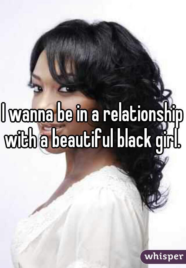 I wanna be in a relationship with a beautiful black girl.