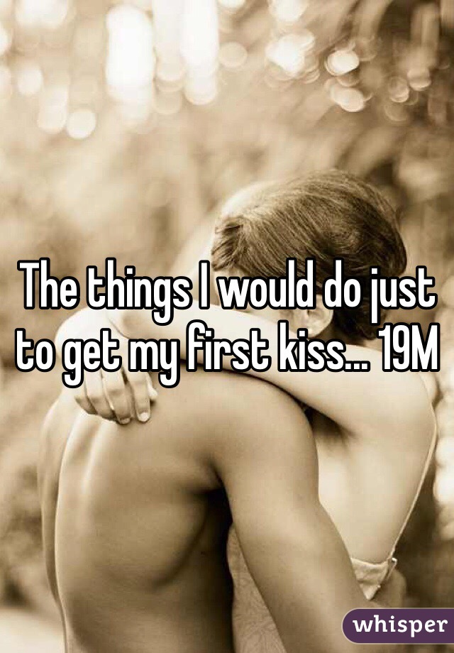 The things I would do just to get my first kiss... 19M