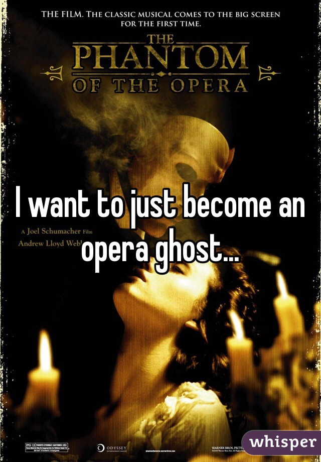 I want to just become an opera ghost...