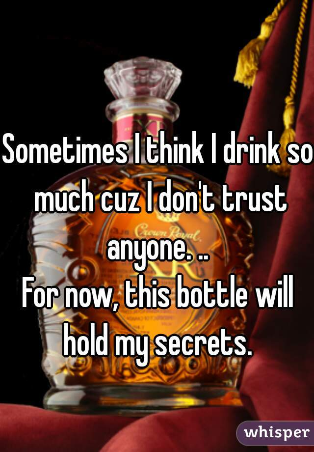 Sometimes I think I drink so much cuz I don't trust anyone. ..  For now, this bottle will hold my secrets.