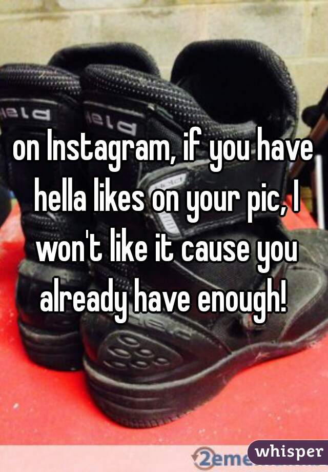 on Instagram, if you have hella likes on your pic, I won't like it cause you already have enough!