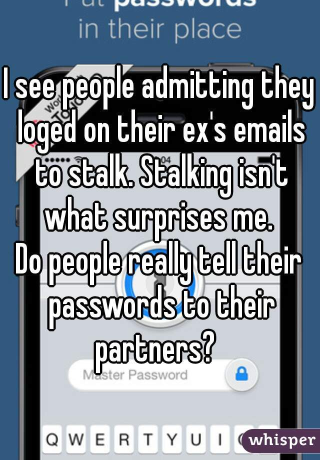 I see people admitting they loged on their ex's emails to stalk. Stalking isn't what surprises me.  Do people really tell their passwords to their partners?