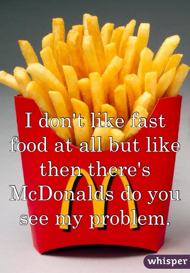 I don't like fast food at all but like then there's McDonalds do you see my problem.